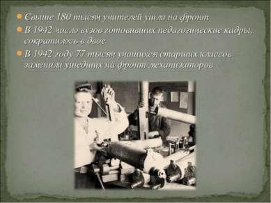 Свыше 180 тысяч учителей ушли на фронт В 1942 число вузов готовивших педагоги...