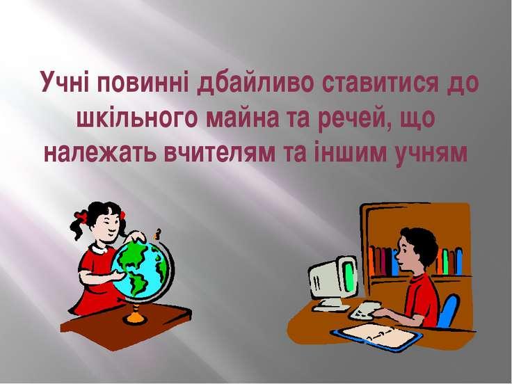 Учні повинні дбайливо ставитися до шкільного майна та речей, що належать вчит...