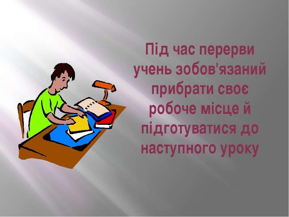 Під час перерви учень зобов'язаний прибрати своє робоче місце й підготуватися...