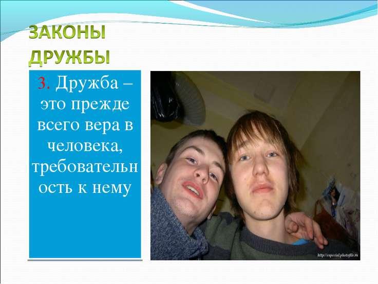 3. Дружба – это прежде всего вера в человека, требовательность к нему