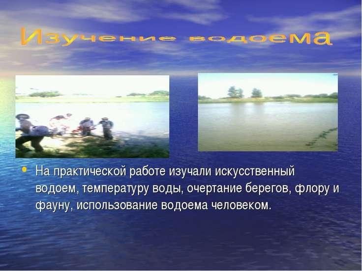 На практической работе изучали искусственный водоем, температуру воды, очерта...