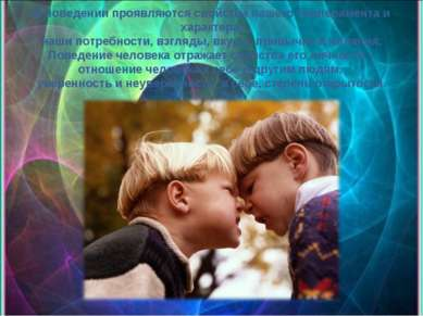 В поведении проявляются свойства нашего темперамента и характера, наши потреб...