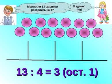 Можно ли 13 шариков разделить на 4? 13 : 4 = 3 (ост. 1) Я думаю нет!