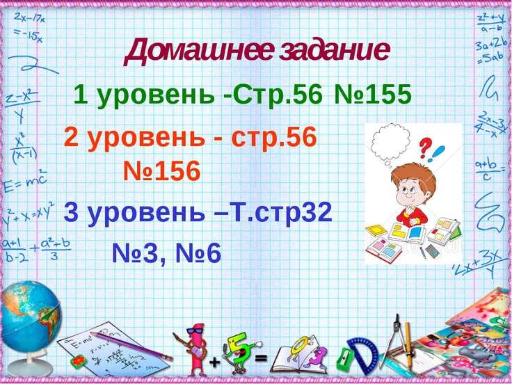 Домашнее задание 1 уровень -Стр.56 №155 2 уровень - стр.56 №156 3 уровень –Т....