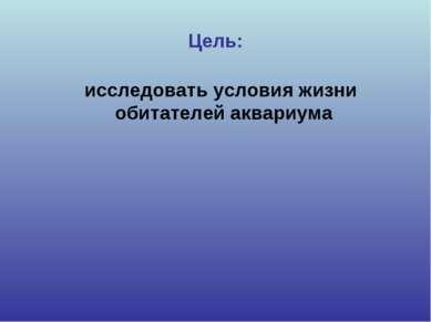Цель: исследовать условия жизни обитателей аквариума