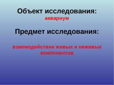 Объект исследования: аквариум Предмет исследования: взаимодействие живых и не...