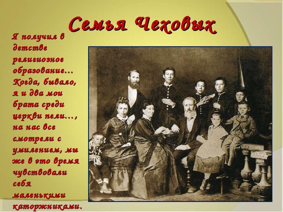 Семья Чеховых Я получил в детстве религиозное образование… Когда, бывало, я и...