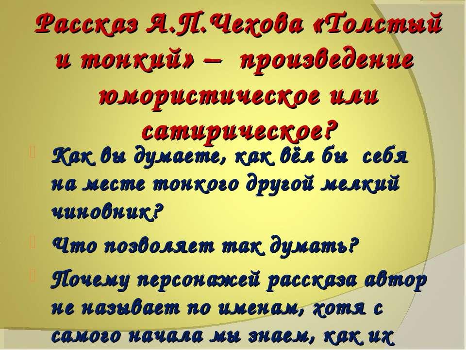 Рассказ А.П.Чехова «Толстый и тонкий» – произведение юмористическое или сатир...