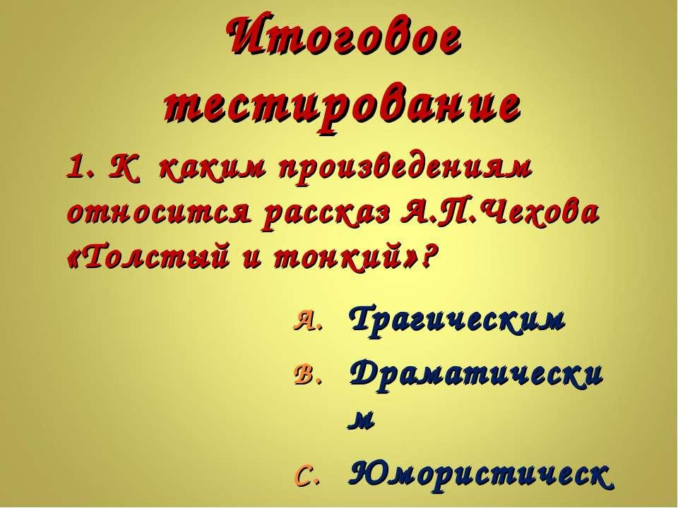 Итоговое тестирование 1. К каким произведениям относится рассказ А.П.Чехова «...