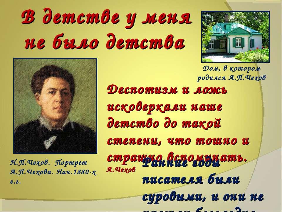 В детстве у меня не было детства Дом, в котором родился А.П.Чехов Н.П.Чехов. ...
