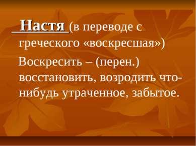 Настя (в переводе с греческого «воскресшая») Воскресить – (перен.) восстанови...