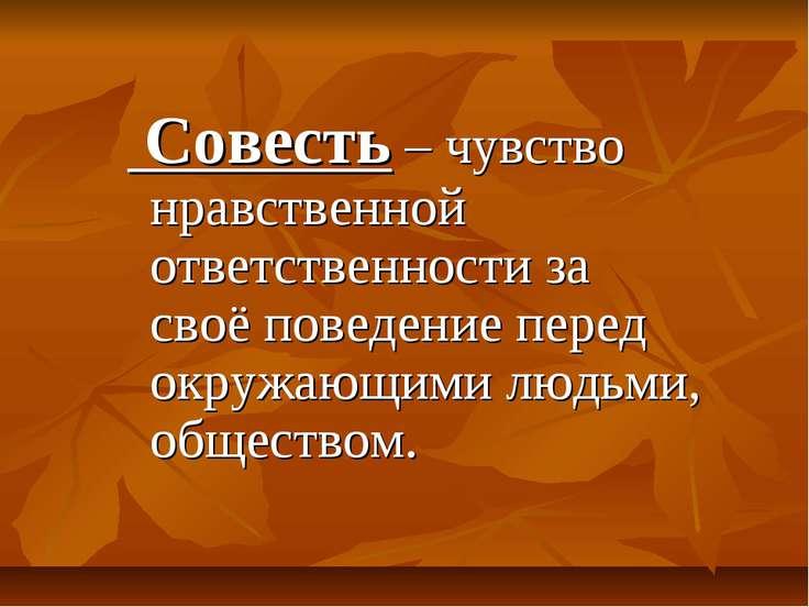 Совесть – чувство нравственной ответственности за своё поведение перед окружа...