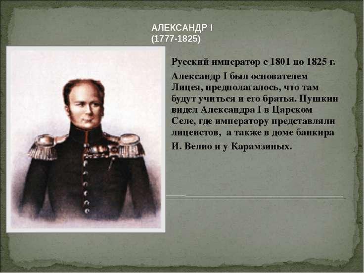 Русский император с 1801 по 1825 г. Александр I был основателем Лицея, предпо...