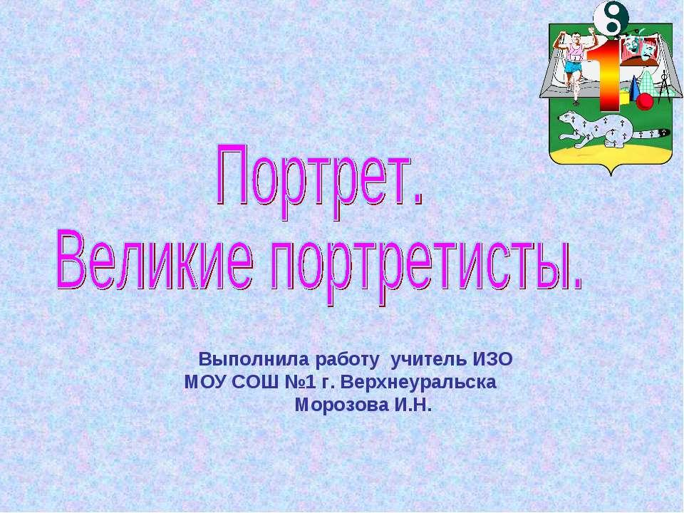 Выполнила работу учитель ИЗО МОУ СОШ №1 г. Верхнеуральска Морозова И.Н.