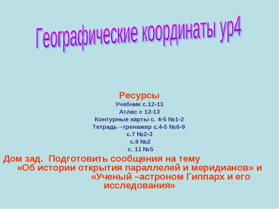 Ресурсы Учебник с.12-13 Атлас с 12-13 Контурные карты с. 4-5 №1-2 Тетрадь –тр...