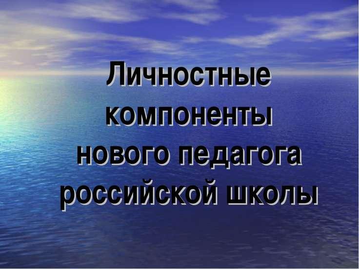 Личностные компоненты нового педагога российской школы