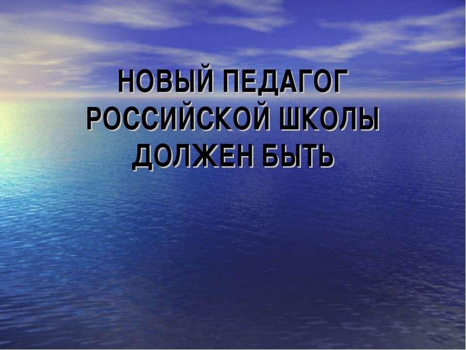 НОВЫЙ ПЕДАГОГ РОССИЙСКОЙ ШКОЛЫ ДОЛЖЕН БЫТЬ