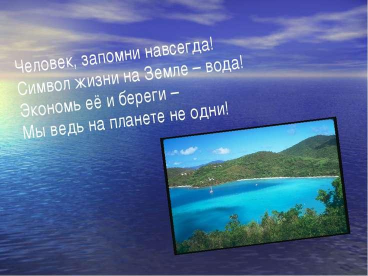 Человек, запомни навсегда! Символ жизни на Земле – вода! Экономь её и береги ...
