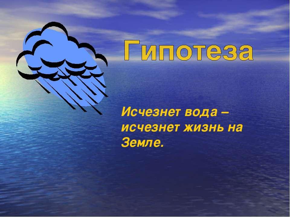 Исчезнет вода – исчезнет жизнь на Земле.