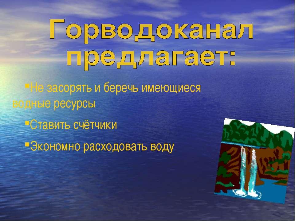 Не засорять и беречь имеющиеся водные ресурсы Ставить счётчики Экономно расхо...