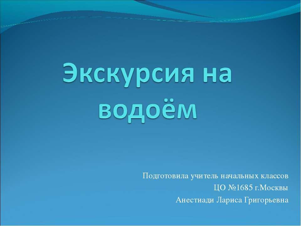 Подготовила учитель начальных классов ЦО №1685 г.Москвы Анестиади Лариса Григ...