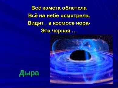 Дыра Всё комета облетела Всё на небе осмотрела. Видит , в космосе нора- Это ч...