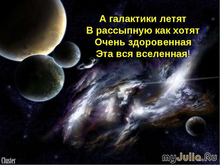 А галактики летят В рассыпную как хотят Очень здоровенная Эта вся вселенная!