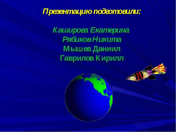 Презентацию подготовили: Каширова Екатерина Рябиков Никита Мышев Даниил Гаври...