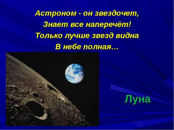 Луна Астроном - он звездочет, Знает все наперечёт! Только лучше звезд видна В...