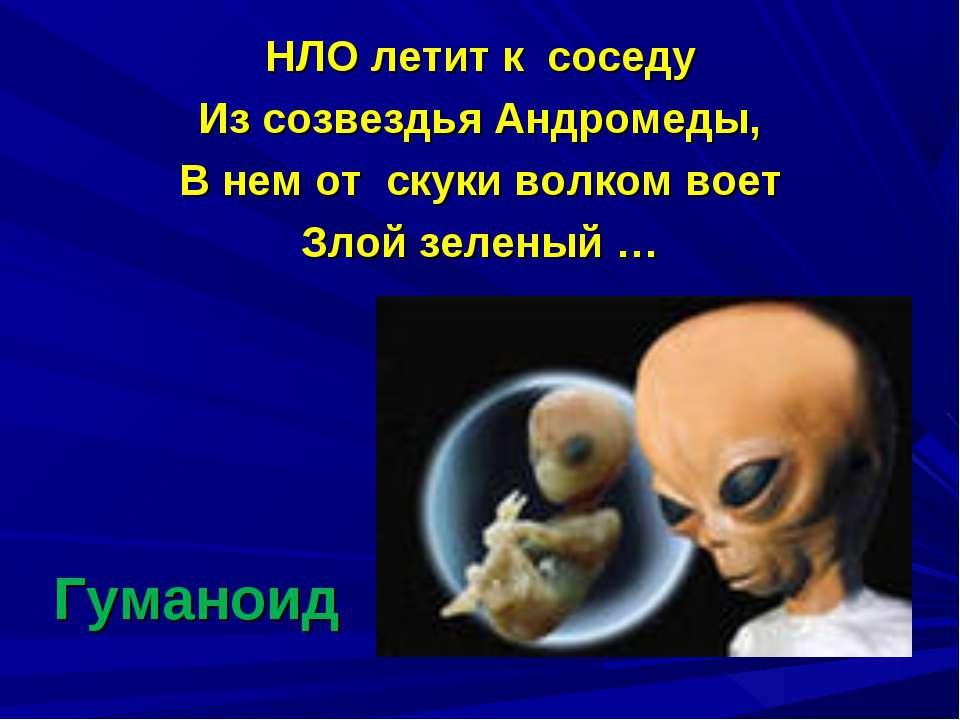 Гуманоид НЛО летит к соседу Из созвездья Андромеды, В нем от скуки волком вое...