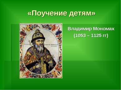 «Поучение детям» Владимир Мономах (1053 – 1125 гг)