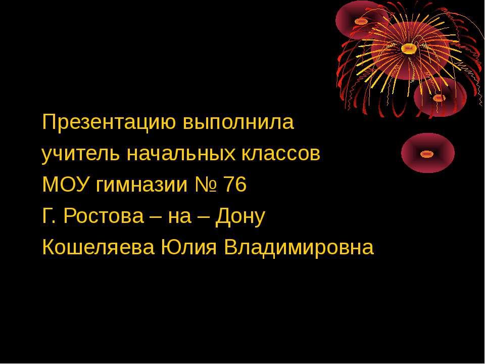 Презентацию выполнила учитель начальных классов МОУ гимназии № 76 Г. Ростова ...