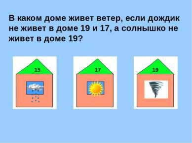В каком доме живет ветер, если дождик не живет в доме 19 и 17, а солнышко не ...