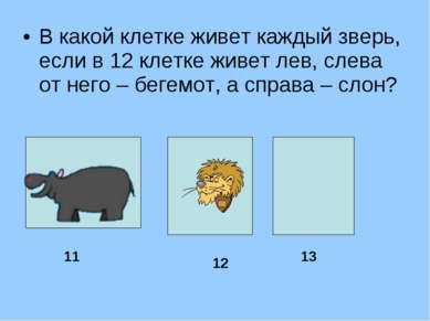 В какой клетке живет каждый зверь, если в 12 клетке живет лев, слева от него ...