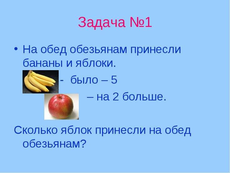 Задача №1 На обед обезьянам принесли бананы и яблоки. - было – 5 – на 2 больш...