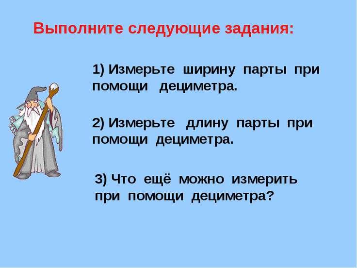Выполните следующие задания: 1) Измерьте ширину парты при помощи дециметра. 2...