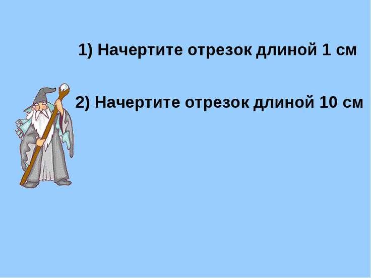 Начертите отрезок длиной 1 см 2) Начертите отрезок длиной 10 см