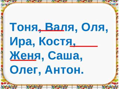 Тоня, Валя, Оля, Ира, Костя, Женя, Саша, Олег, Антон.