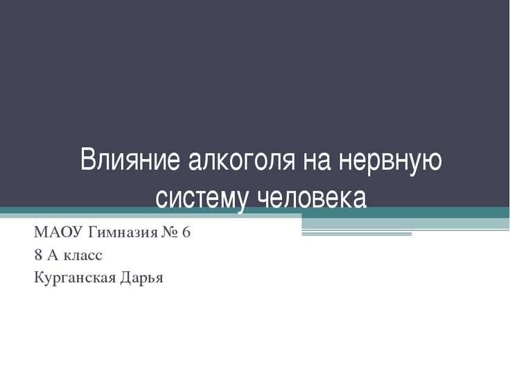 Влияние алкоголя на нервную систему человека МАОУ Гимназия № 6 8 А класс Кург...