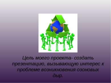 Цель моего проекта- создать презентацию, вызывающую интерес к проблеме возник...