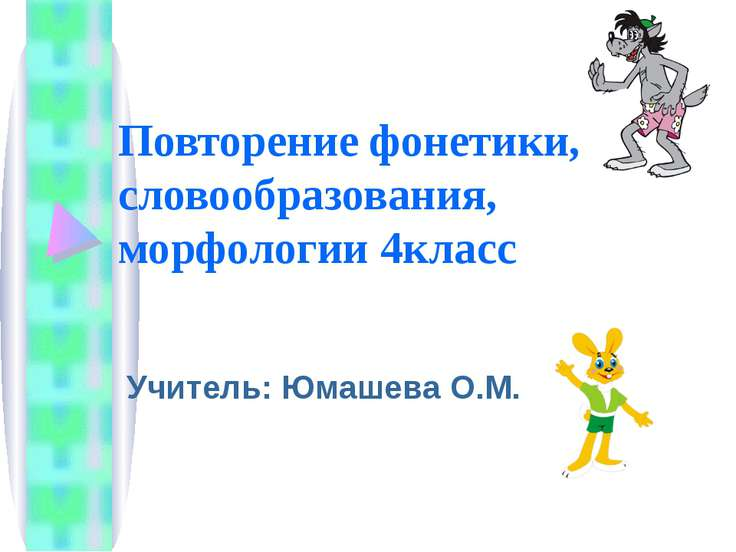 Повторение фонетики, словообразования, морфологии 4класс Учитель: Юмашева О.М.