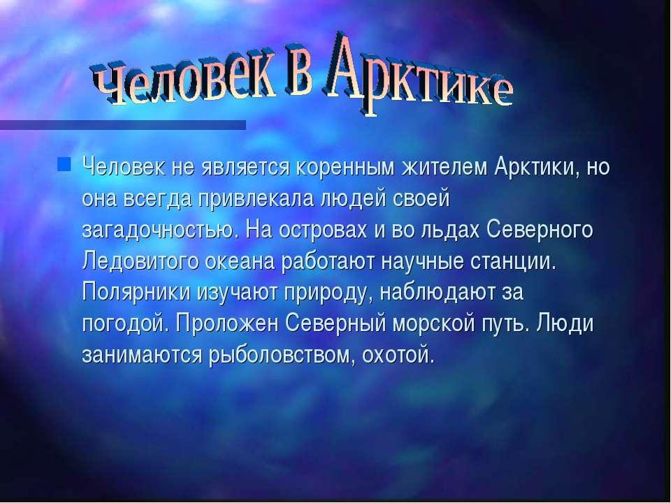 Человек не является коренным жителем Арктики, но она всегда привлекала людей ...