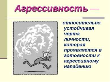 Агрессивность — относительно устойчивая черта личности, которая проявляется в...
