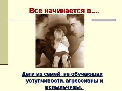 Все начинается в.... Семье….. Дети из семей, не обучающих уступчивости, агрес...