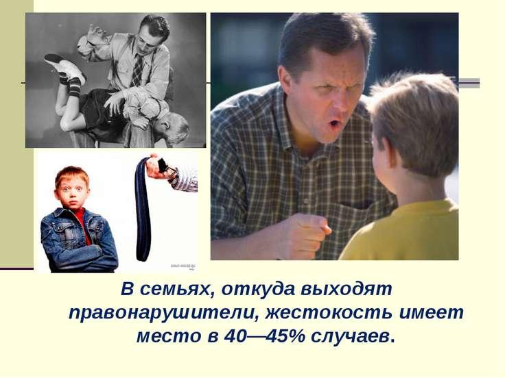 В семьях, откуда выходят правонарушители, жестокость имеет место в 40—45% слу...