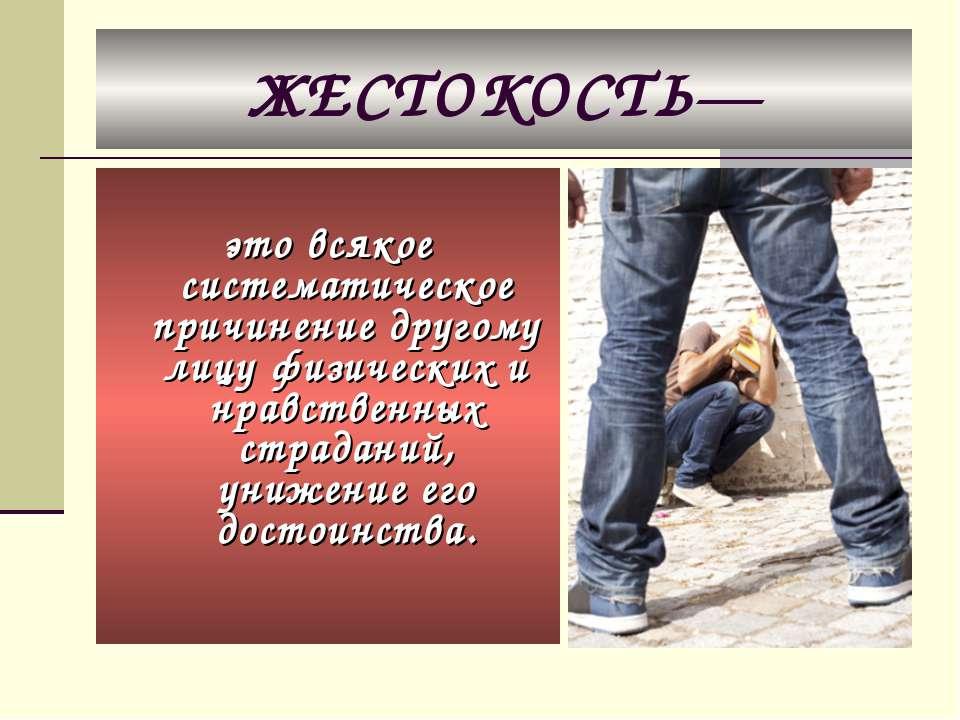 ЖЕСТОКОСТЬ— это всякое систематическое причинение другому лицу физических и н...
