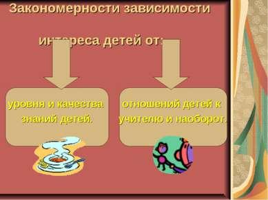 Закономерности зависимости интереса детей от: уровня и качества знаний детей....