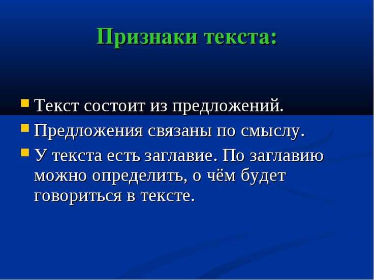Признаки текста: Текст состоит из предложений. Предложения связаны по смыслу....