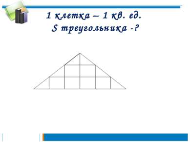 1 клетка – 1 кв. ед. S треугольника -?