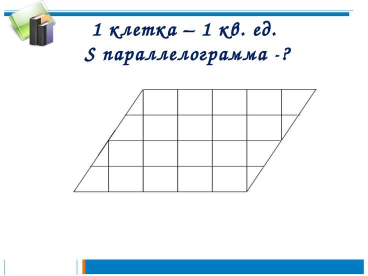 1 клетка – 1 кв. ед. S параллелограмма -?